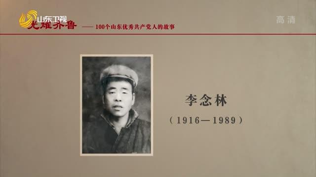 2021年07月05日《光耀齊魯》:100個山東優秀共產黨人的故事——李念林