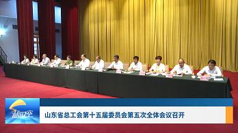 工會新時空 | 山東省總工會第十五屆委員會第五次全體會議召開
