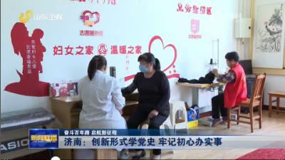 【奋斗百年路 启航新征程】济南:创新形式学党史 牢记初心办实事