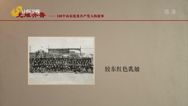 20210706《光耀齐鲁》:100个山东优秀共产党人的故事——胶东红色乳娘