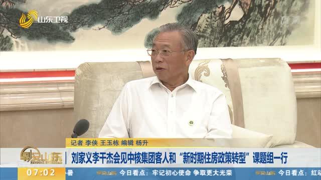 """刘家义李干杰会见中核集团客人和""""新时期住房政策转型""""课题组一行"""