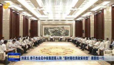 """刘家义 李干杰会见中核集团客人和""""新时期住房政策转型""""课题组一行"""