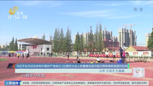 習近平總書記在慶祝中國共產黨成立100周年大會上的重要講話引起日照體育系統強烈反響
