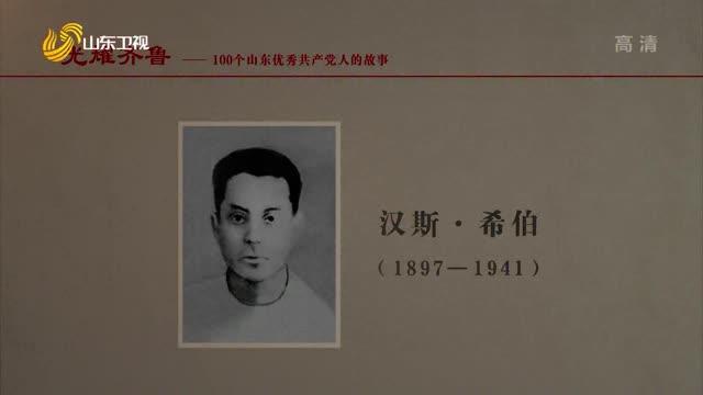 20210710《光耀齐鲁》:100个山东优秀共产党人的故事——汉斯·希伯