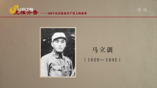 2021年07月11日《光耀齊魯》:100個山東優秀共產黨人的故事——馬立訓