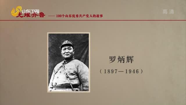2021年07月11日《光耀齊魯》:100個山東優秀共產黨人的故事——羅炳輝