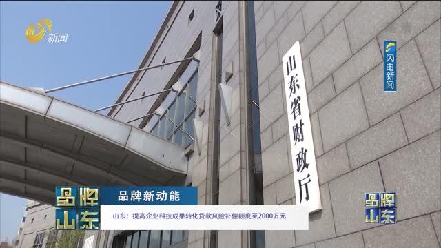 【品牌新動能】山東:提高企業科技成果轉化貸款風險補償額度至2000萬元