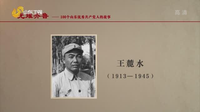 2021年07月12日《光耀齊魯》:100個山東優秀共產黨人的故事——王麓水