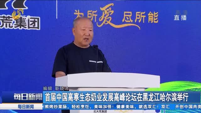 首屆中國高寒生態奶業發展高峰論壇在黑龍江哈爾濱舉行