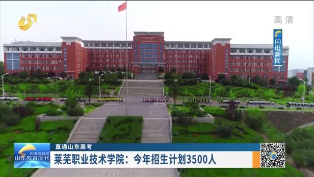 【直通山東高考】萊蕪職業技術學院:今年招生計劃3500人