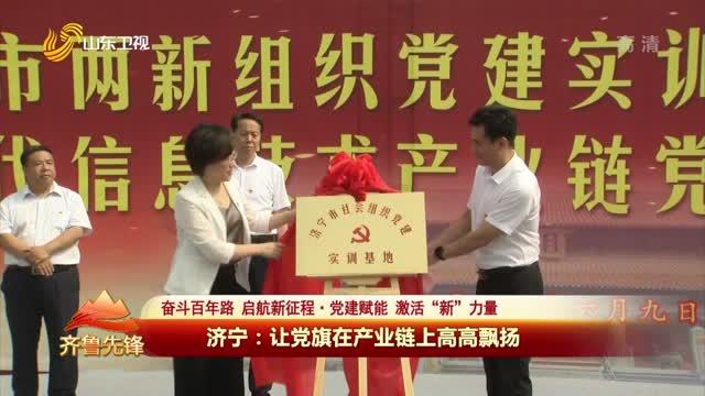 20210715《齊魯先鋒》:濟寧——讓黨旗在產業鏈上高高飄揚