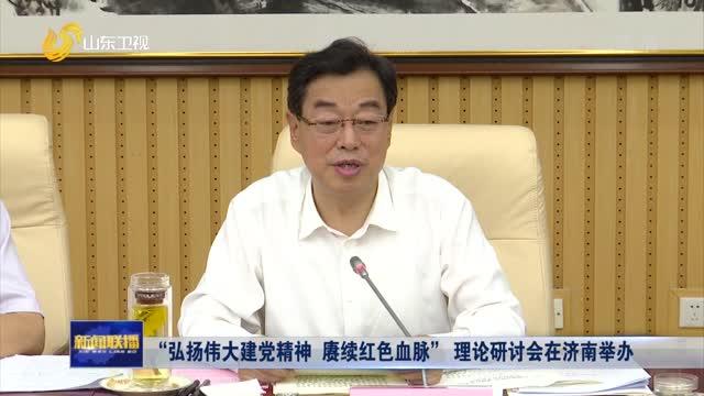 """""""弘扬伟大建党精神 赓续红色血脉""""理论研讨会在济南举办"""