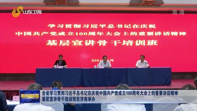 全省学习贯彻习近平总书记在庆祝中国共产党成立100周年大会上的重要讲话精神 基层宣讲骨干培训班在济南举办