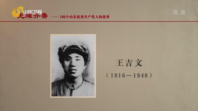 2021年07月17日《光耀齊魯》:100個山東優秀共產黨人的故事——王吉文