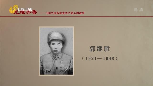 2021年07月17日《光耀齊魯》:100個山東優秀共產黨人的故事——郭繼勝
