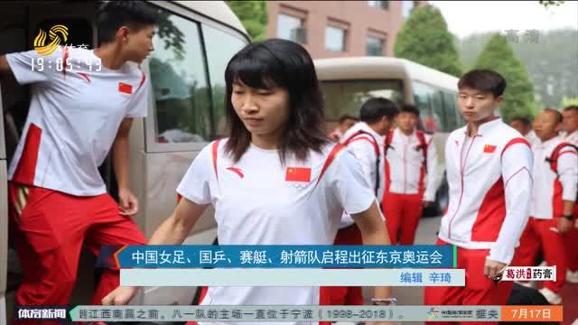 中國女足、國乒、賽艇、射箭隊啟程出征東京奧運會
