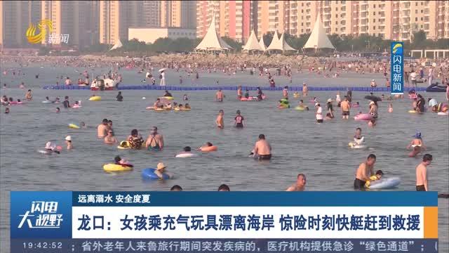 【遠離溺水 安全度夏】龍口:女孩乘充氣玩具漂離海岸 驚險時刻快艇趕到救援
