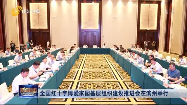全國紅十字博愛家園基層組織建設推進會在濱州舉行