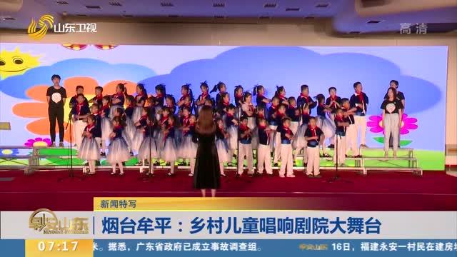 【新闻特写】烟台牟平:乡村儿童唱响剧院大舞台