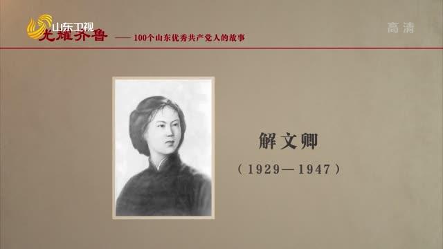 2021年07月18日《光耀齊魯》:100個山東優秀共產黨人的故事——解文卿
