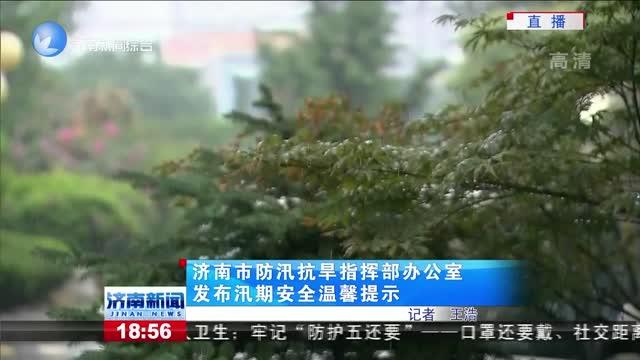 濟南市防汛抗旱指揮部辦公室發布汛期安全溫馨提示
