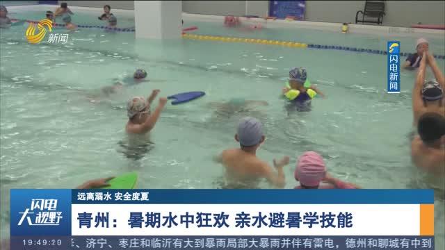 【遠離溺水 安全度夏】青州:暑期水中狂歡 親水避暑學技能
