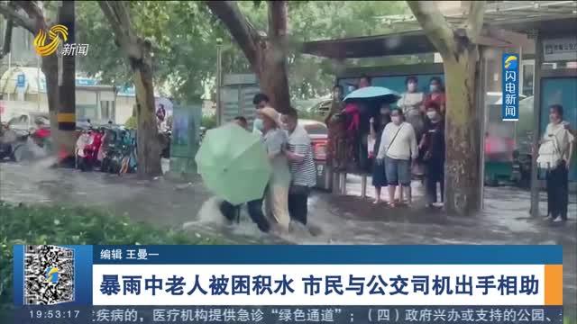 【了不起的山東人一周盤點】暴雨中老人被困積水 市民與公交司機出手相助