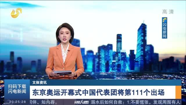【文體資訊】東京奧運開幕式中國代表團將第111個出場