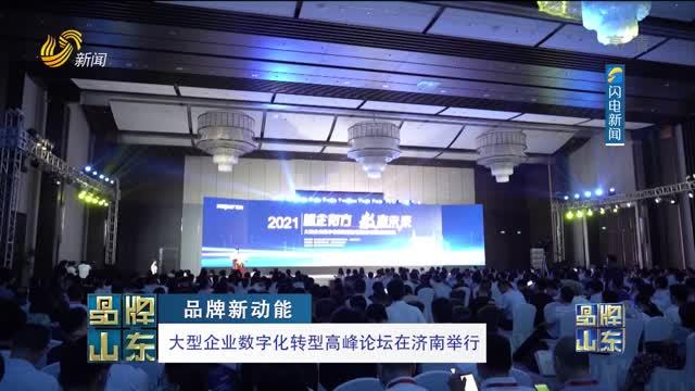 【品牌新動能】大型企業數字化轉型高峰論壇在濟南舉行