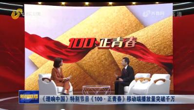 《理響中國》特別節目《100·正青春》移動端播放量突破千萬