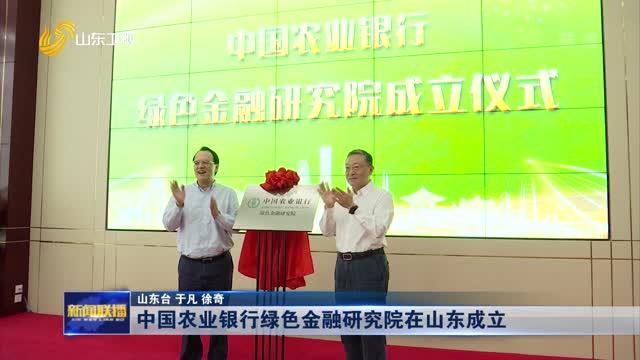 中国农业银行绿色金融研究院在山东成立