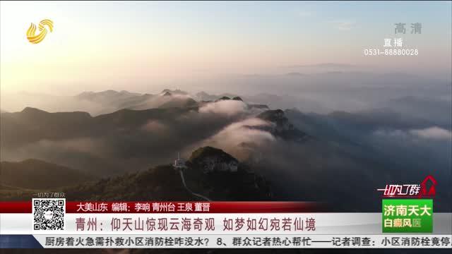 【大美山东】青州:仰天山惊现云海奇观 如梦如幻宛若仙境