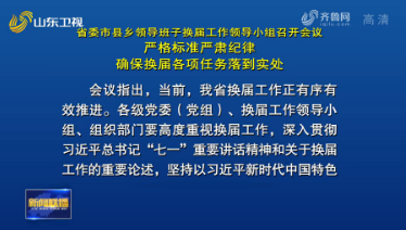 省委市县乡领导班子换届工作领导小组召开会议 严格标准 严肃纪律 确保换届各项任务落到实处