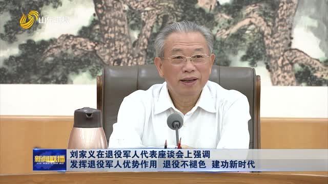 刘家义在退役军人代表座谈会上强调 发挥退役军人优势作用 退役不褪色 建功新时代