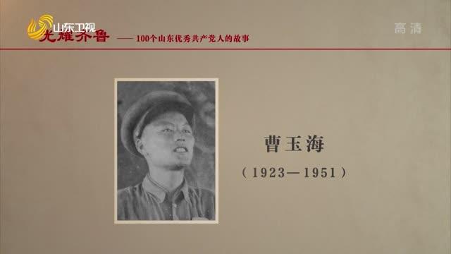 2021年07月31日《光耀齐鲁》:100个山东优秀共产党人的故事——曹玉海