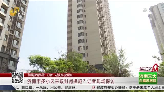 【加强疫情防控】济南市多小区采取封闭措施?记者现场探访
