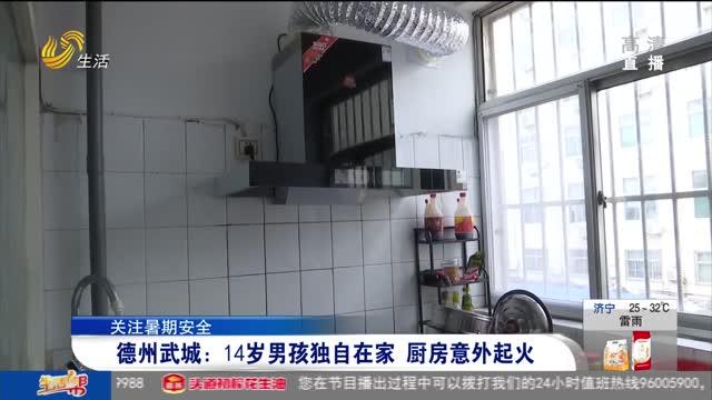 【关注暑期安全】德州武城:14岁男孩独自在家 厨房意外起火