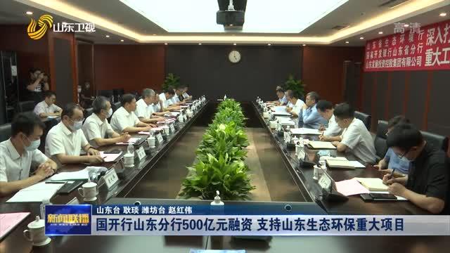 国开行山东分行500亿元融资 支持山东生态环保重大项目