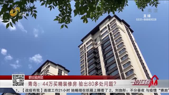 【群众验房团】青岛:44万买精装修房 验出80多处问题?