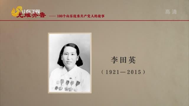 2021年08月08日《光耀齐鲁》:100个山东优秀共产党人的故事——李田英