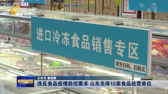 【加强疫情防控】违反食品疫情防控要求 山东关停12家食品经营单位