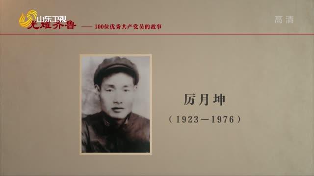 2021年08月09日《光耀齐鲁》:100个山东优秀共产党人的故事——厉月坤