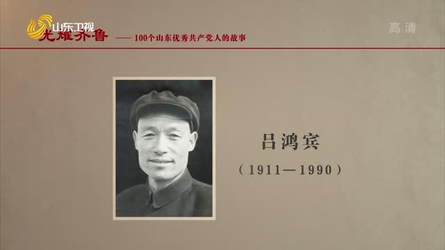 2021年08月10日《光耀齐鲁》:100个山东优秀共产党人的故事——吕鸿宾