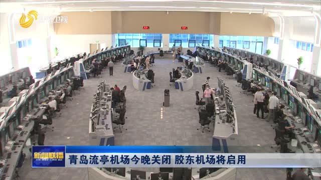 青岛流亭机场今晚关闭 胶东机场将启用
