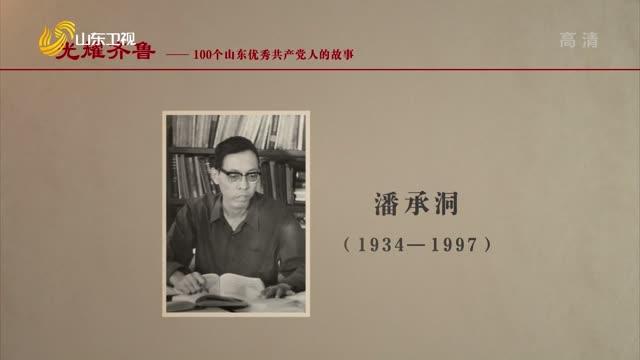 2021年08月16日《光耀齐鲁》:100个山东优秀共产党人的故事——潘承洞