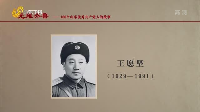 2021年08月17日《光耀齐鲁》:100个山东优秀共产党人的故事——王愿坚
