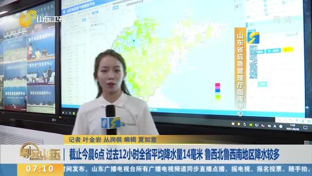 【闪电连线】截止今晨6点 过去12小时全省平均降水量14毫米 鲁西北鲁西南地区降水较多