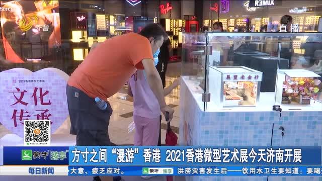"""方寸之间""""漫游""""香港 2021香港微型艺术展今天济南开展"""
