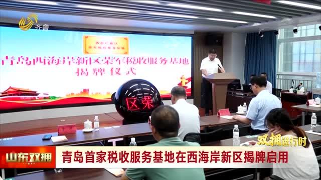 青岛首家税收服务基地在西海岸新区揭牌启用