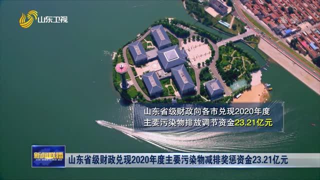 山东省级财政兑现2020年度主要污染物减排奖惩资金23.21亿元